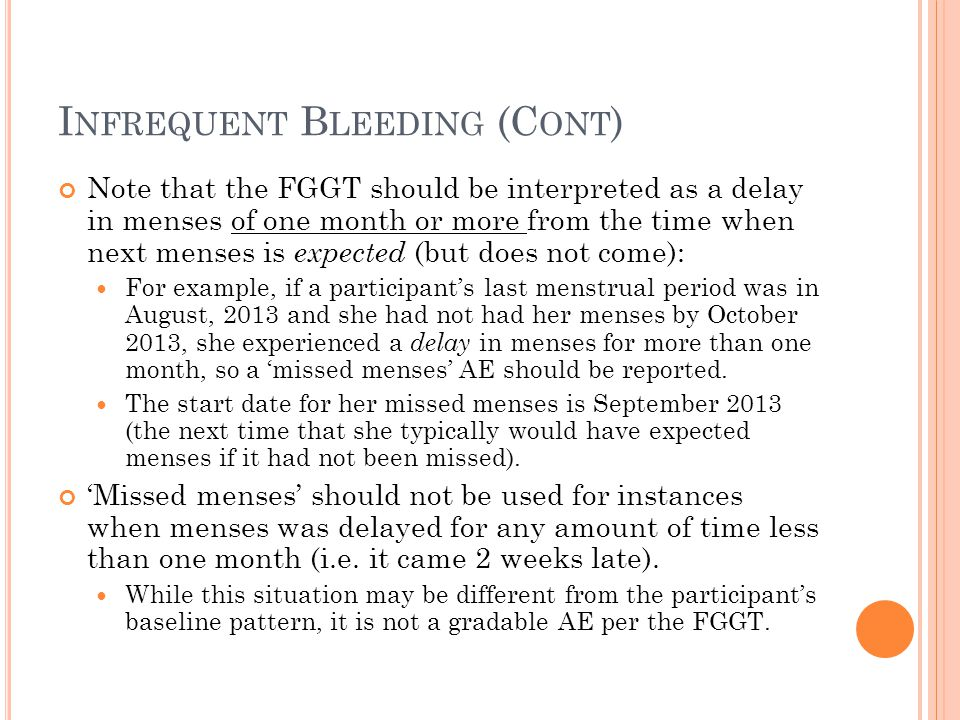 I NFREQUENT B LEEDING (C ONT ) Note that the FGGT should be interpreted as a delay in menses of one month or more from the time when next menses is expected (but does not come): For example, if a participant's last menstrual period was in August, 2013 and she had not had her menses by October 2013, she experienced a delay in menses for more than one month, so a 'missed menses' AE should be reported.