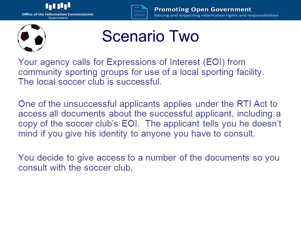 Scenario Two The soccer club tells you not to give any of the documents out because: It's ridiculous that people should think they can access the soccer club's hard work No one should be able to look at it except the soccer club and the Council The applicant only wants it so he can copy it next time No one but the agency would be able to understand it