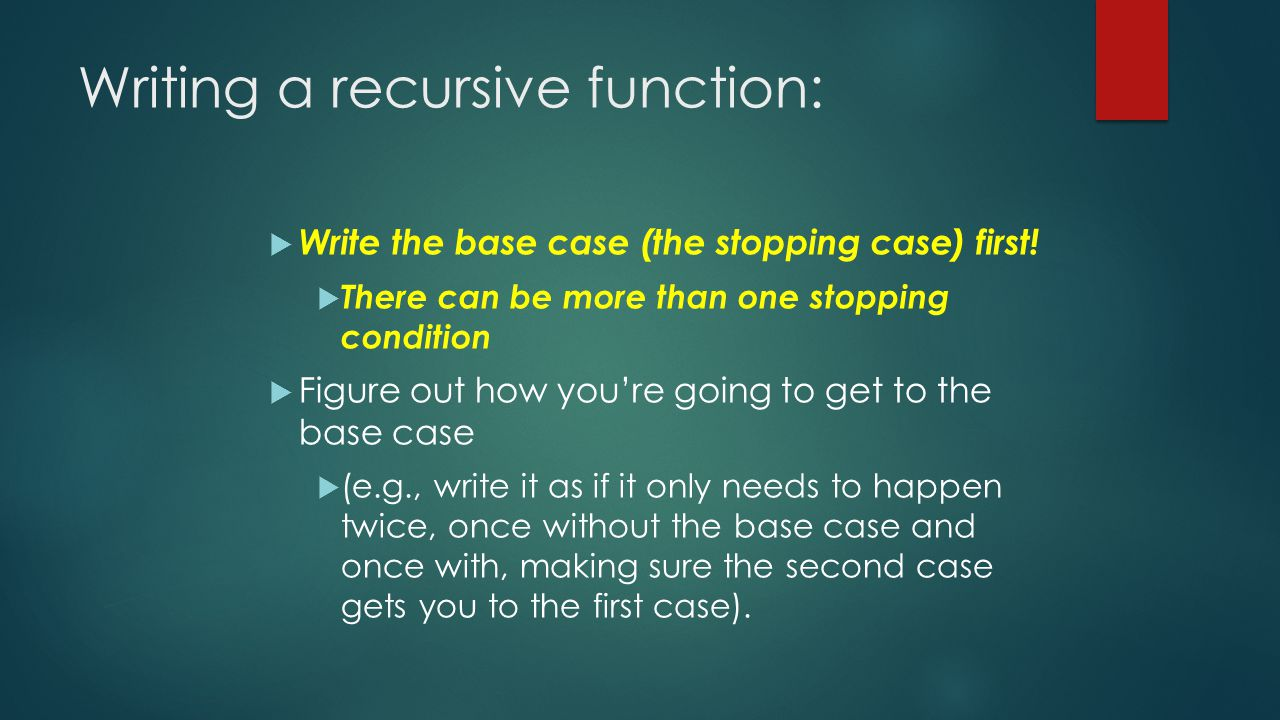 Writing a recursive function:  Write the base case (the stopping case) first.
