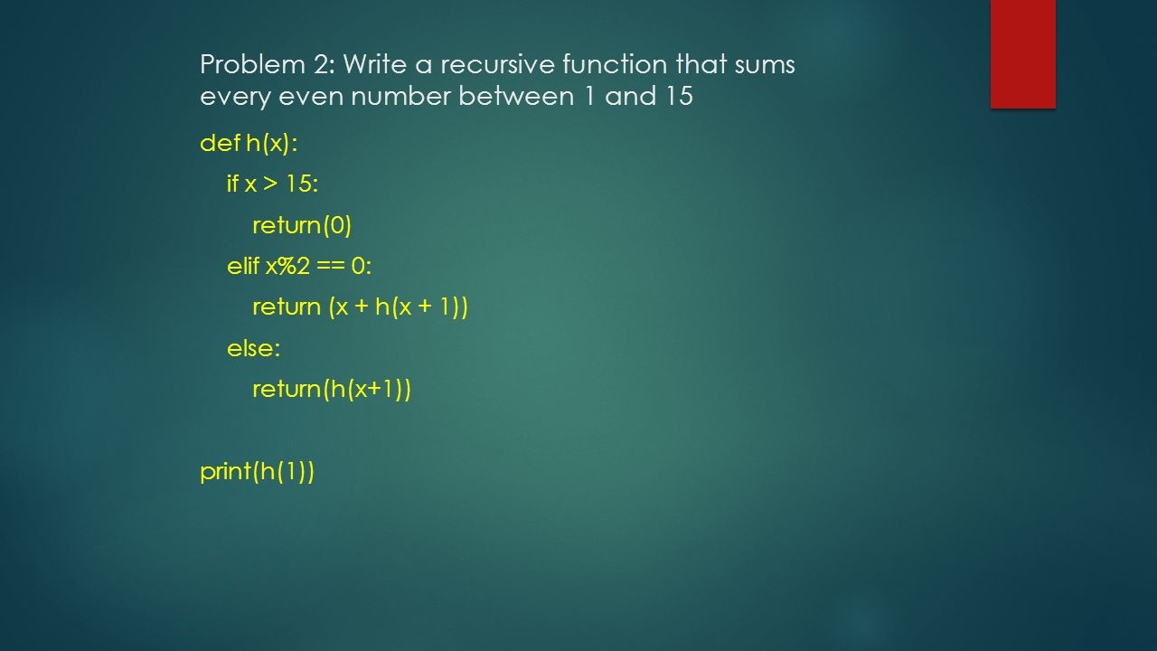 Problem 2: Write a recursive function that sums every even number between 1 and 15 def h(x): if x > 15: return(0) elif x%2 == 0: return (x + h(x + 1)) else: return(h(x+1)) print(h(1))