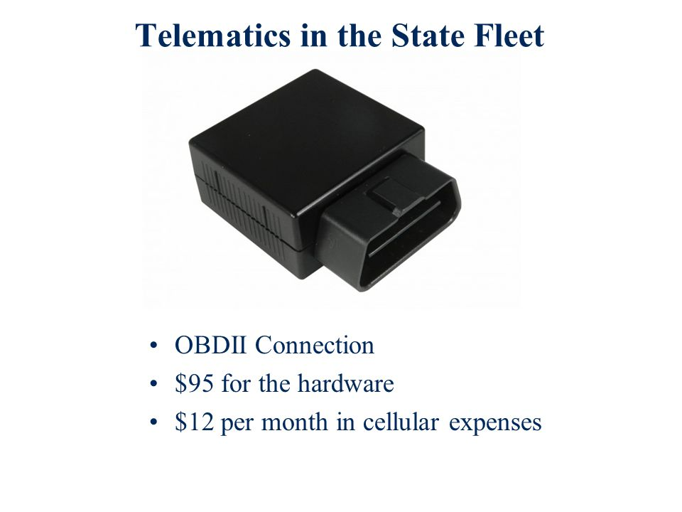 Telematics in the State Fleet OBDII Connection $95 for the hardware $12 per month in cellular expenses