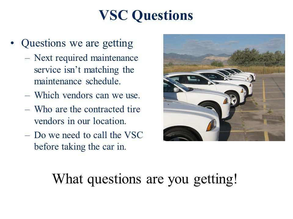 VSC Questions Questions we are getting –Next required maintenance service isn't matching the maintenance schedule. –Which vendors can we use. –Who are