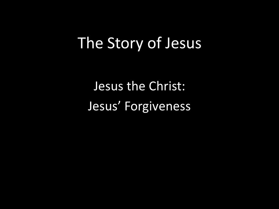 The Story of Jesus Jesus the Christ: Jesus' Forgiveness