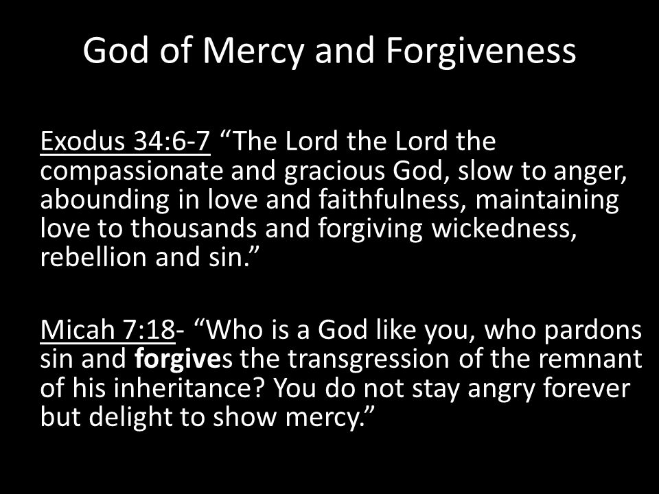 God of Mercy and Forgiveness Exodus 34:6-7 The Lord the Lord the compassionate and gracious God, slow to anger, abounding in love and faithfulness, maintaining love to thousands and forgiving wickedness, rebellion and sin. Micah 7:18- Who is a God like you, who pardons sin and forgives the transgression of the remnant of his inheritance.