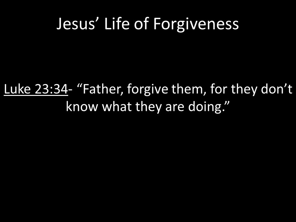 Jesus' Life of Forgiveness Luke 23:34- Father, forgive them, for they don't know what they are doing.
