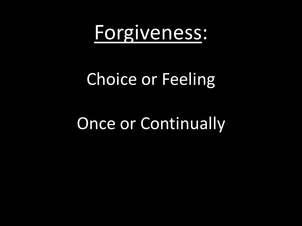 Forgiveness: Choice or Feeling Once or Continually