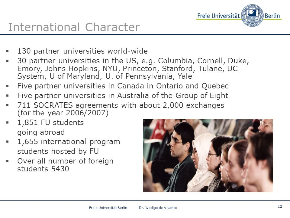 12 Freie Universität Berlin Dr. Wedigo de Vivanco International Character  130 partner universities world-wide  30 partner universities in the US, e
