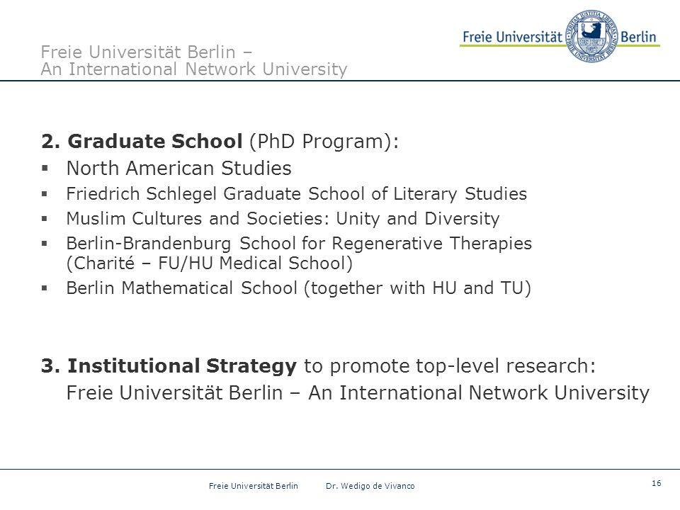 16 Freie Universität Berlin Dr. Wedigo de Vivanco Freie Universität Berlin – An International Network University 2. Graduate School (PhD Program):  N