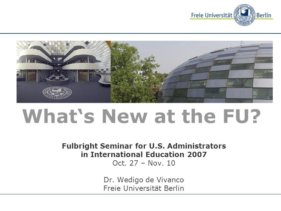 What's New at the FU? Fulbright Seminar for U.S. Administrators in International Education 2007 Oct. 27 – Nov. 10 Dr. Wedigo de Vivanco Freie Universi
