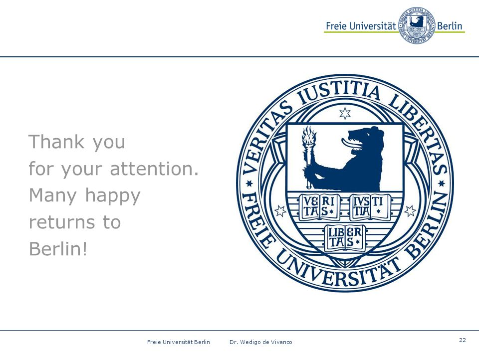 22 Freie Universität Berlin Dr. Wedigo de Vivanco Thank you for your attention. Many happy returns to Berlin!