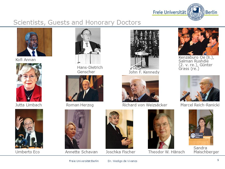 9 Freie Universität Berlin Dr. Wedigo de Vivanco Scientists, Guests and Honorary Doctors Kofi Annan Jutta Limbach Hans-Dietrich Genscher Joschka Fisch