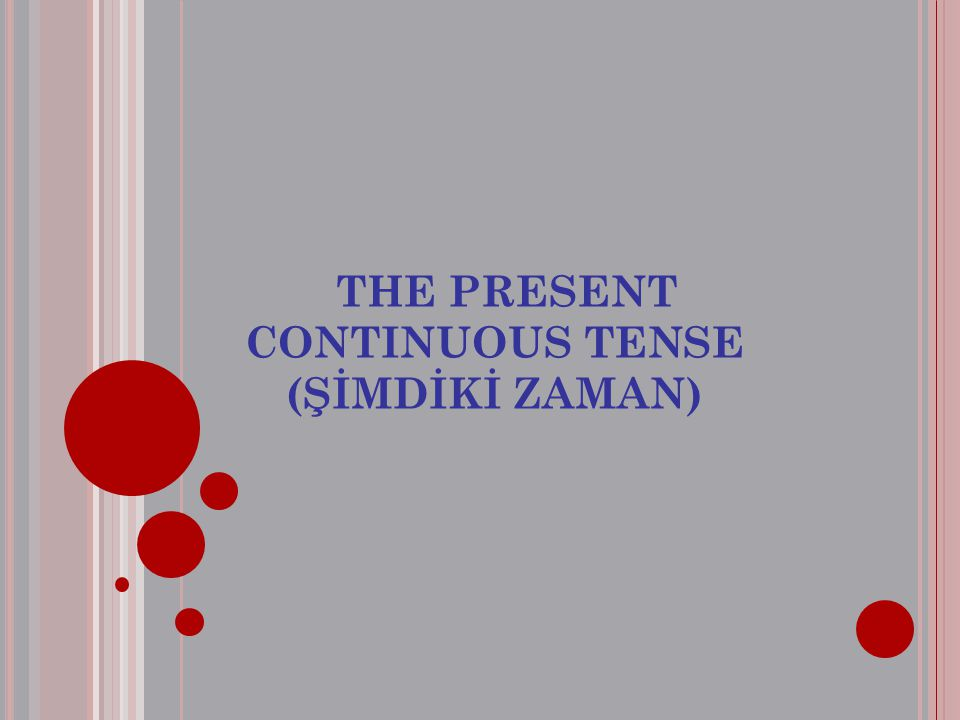 THE PRESENT CONTINUOUS TENSE (ŞİMDİKİ ZAMAN)