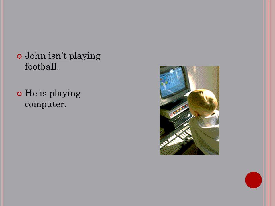 John isn't playing football. He is playing computer.