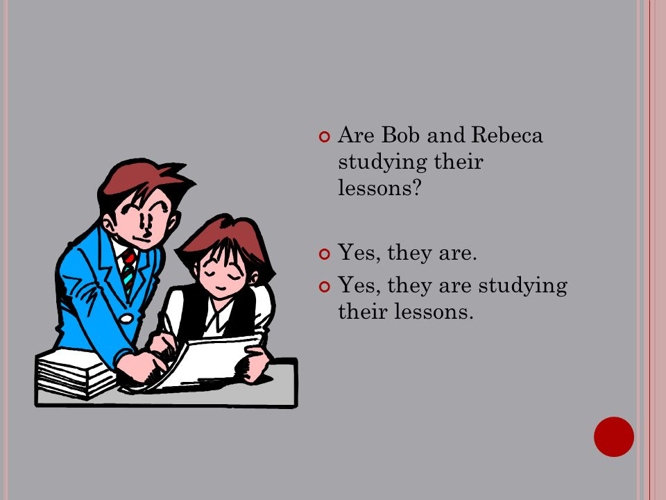 Are Bob and Rebeca studying their lessons? Yes, they are. Yes, they are studying their lessons.