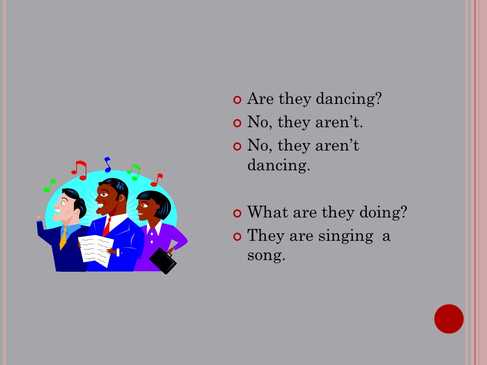 Are they dancing? No, they aren't. No, they aren't dancing. What are they doing? They are singing a song.