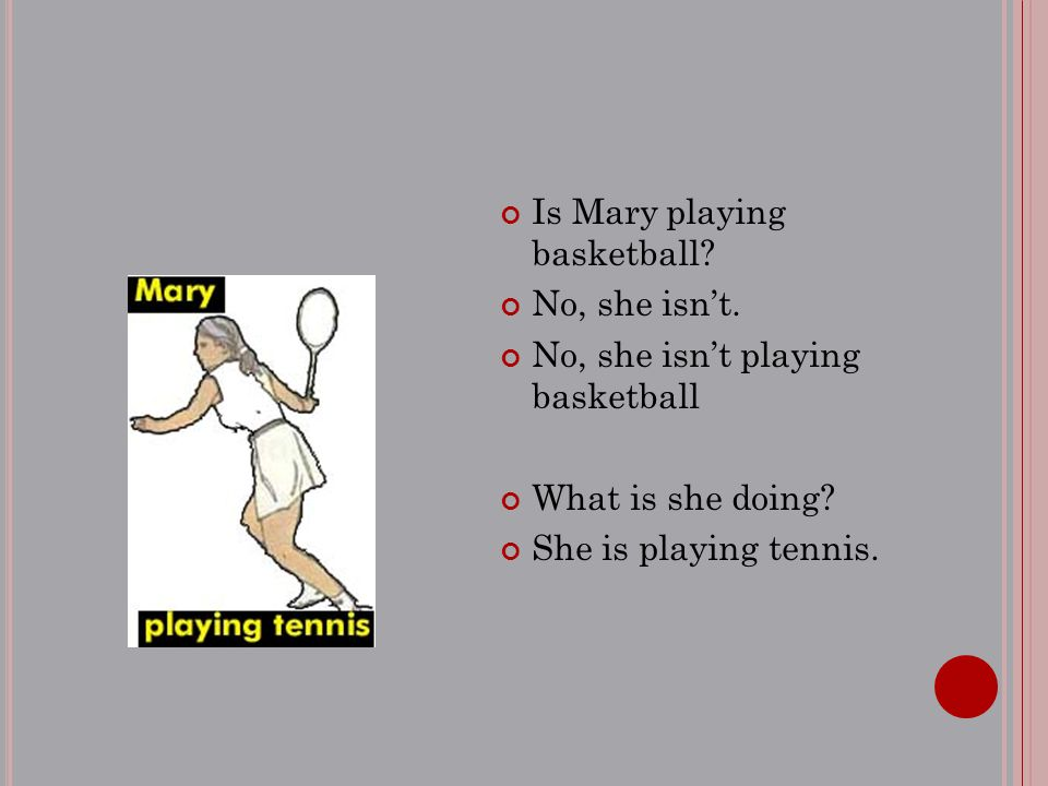 Is Mary playing basketball? No, she isn't. No, she isn't playing basketball What is she doing? She is playing tennis.