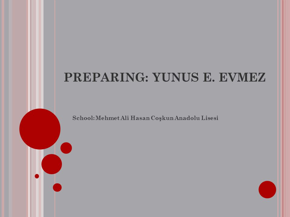 PREPARING: YUNUS E. EVMEZ School: Mehmet Ali Hasan Coşkun Anadolu Lisesi