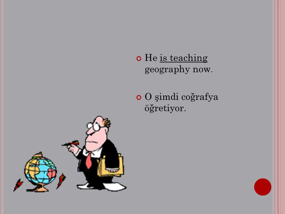 He is teaching geography now. O şimdi coğrafya öğretiyor.