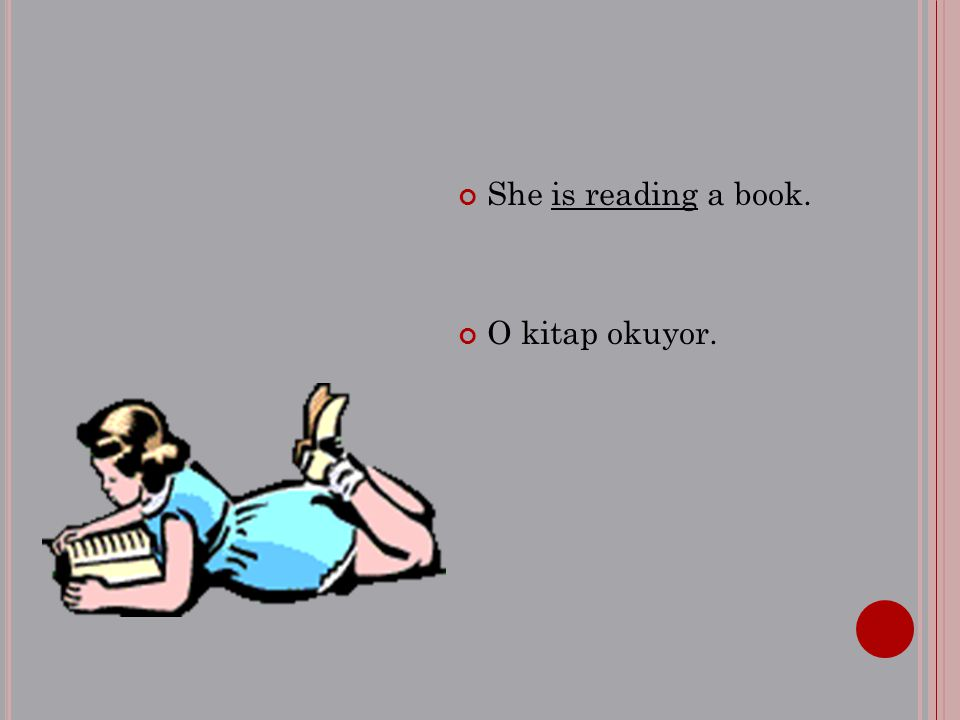 She is reading a book. O kitap okuyor.