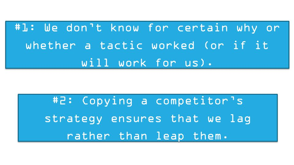 #1: We don't know for certain why or whether a tactic worked (or if it will work for us). #2: Copying a competitor's strategy ensures that we lag rath