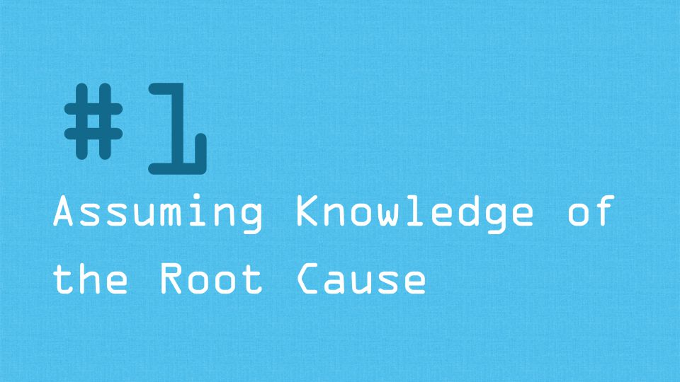 Assuming Knowledge of the Root Cause #1