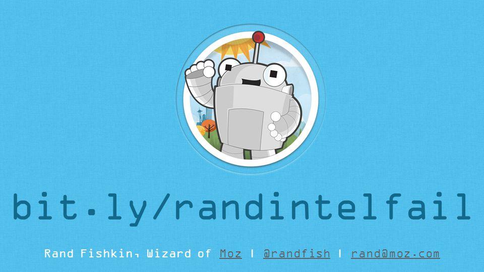 Rand Fishkin, Wizard of Moz | @randfish | rand@moz.comMoz@randfishrand@moz.com bit.ly/randintelfail