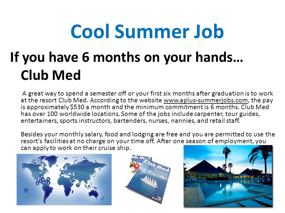 Cool Summer Job If you have 6 months on your hands… Club Med A great way to spend a semester off or your first six months after graduation is to work at the resort Club Med.