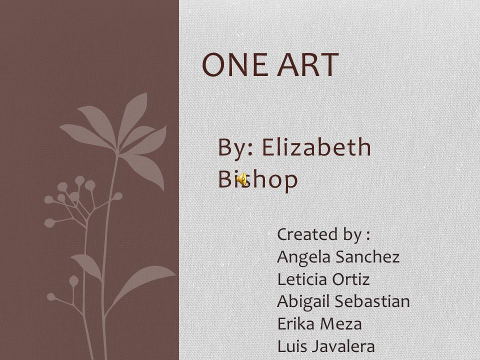 One Art Elizabeth Bishop Poem Villanelle Iambic pentameter Rhyme Scheme Repetition Art Tone The art of losing isn't hard to master; so many things seem filled with intent to be lost that their lost is no disaster.