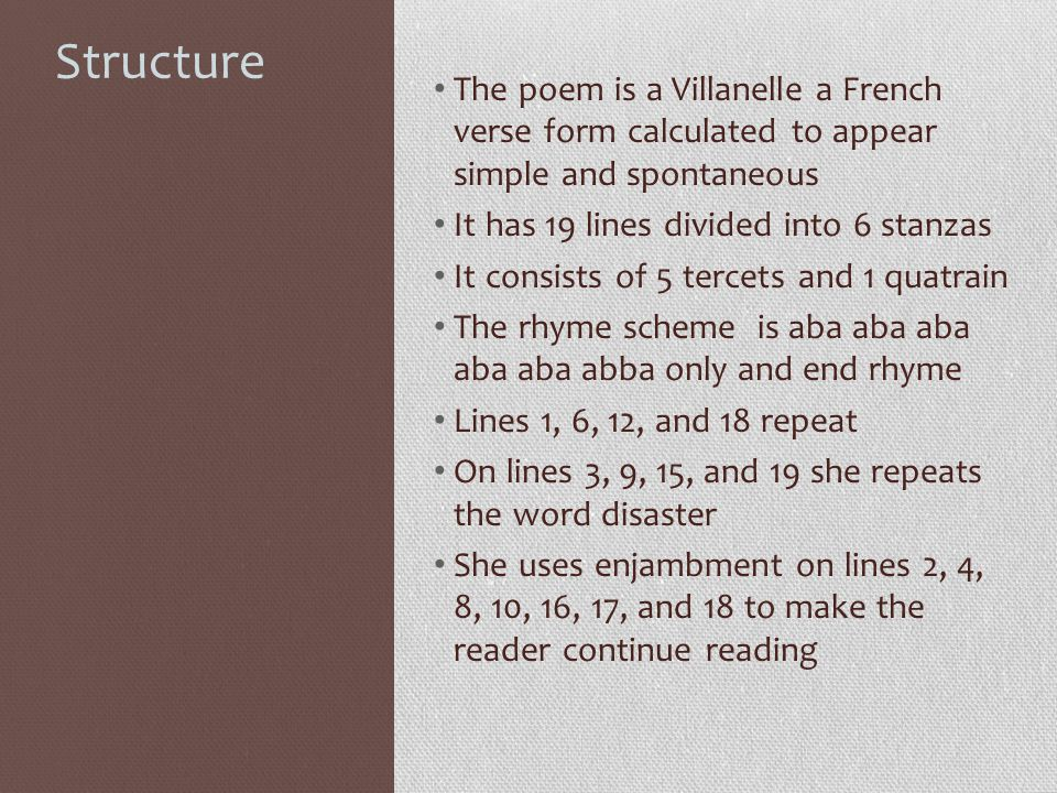 Structure The poem is a Villanelle a French verse form calculated to appear simple and spontaneous It has 19 lines divided into 6 stanzas It consists