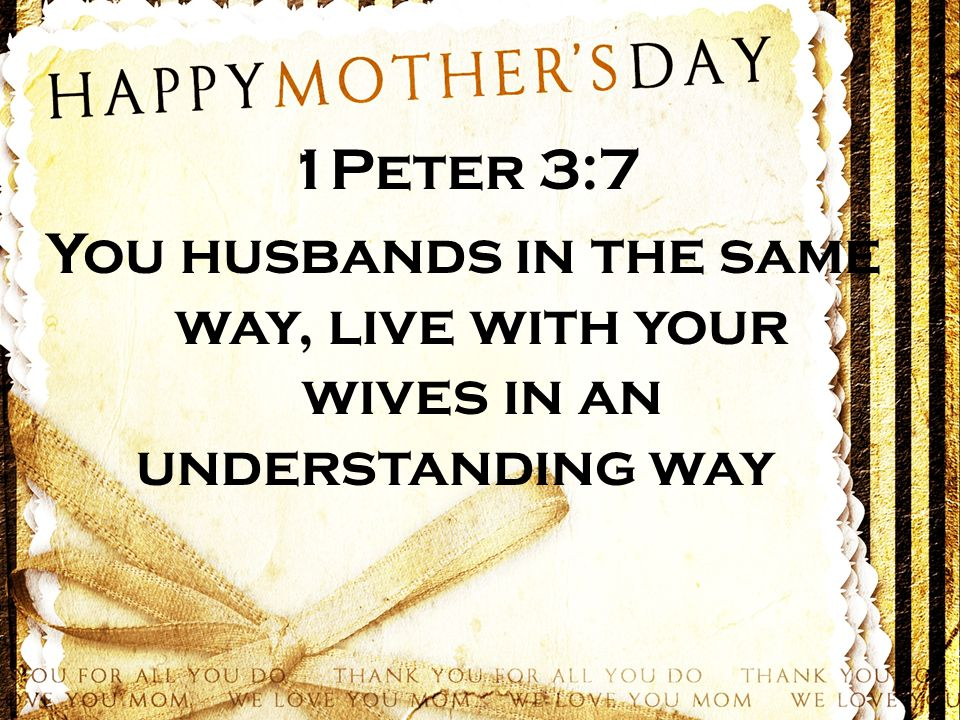 1Peter 3:7 You husbands in the same way, live with your wives in an understanding way…