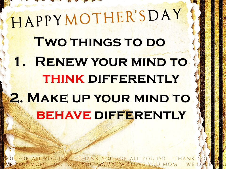 Two things to do 1.Renew your mind to think differently 2. Make up your mind to behave differently