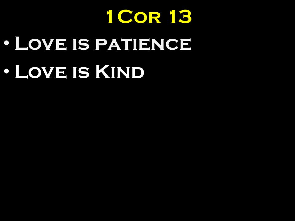 1Cor 13 Love is patience Love is Kind