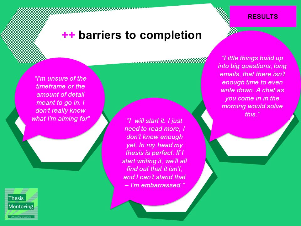 RESULTS ++ barriers to completion Little things build up into big questions, long  s, that there isn't enough time to even write down.