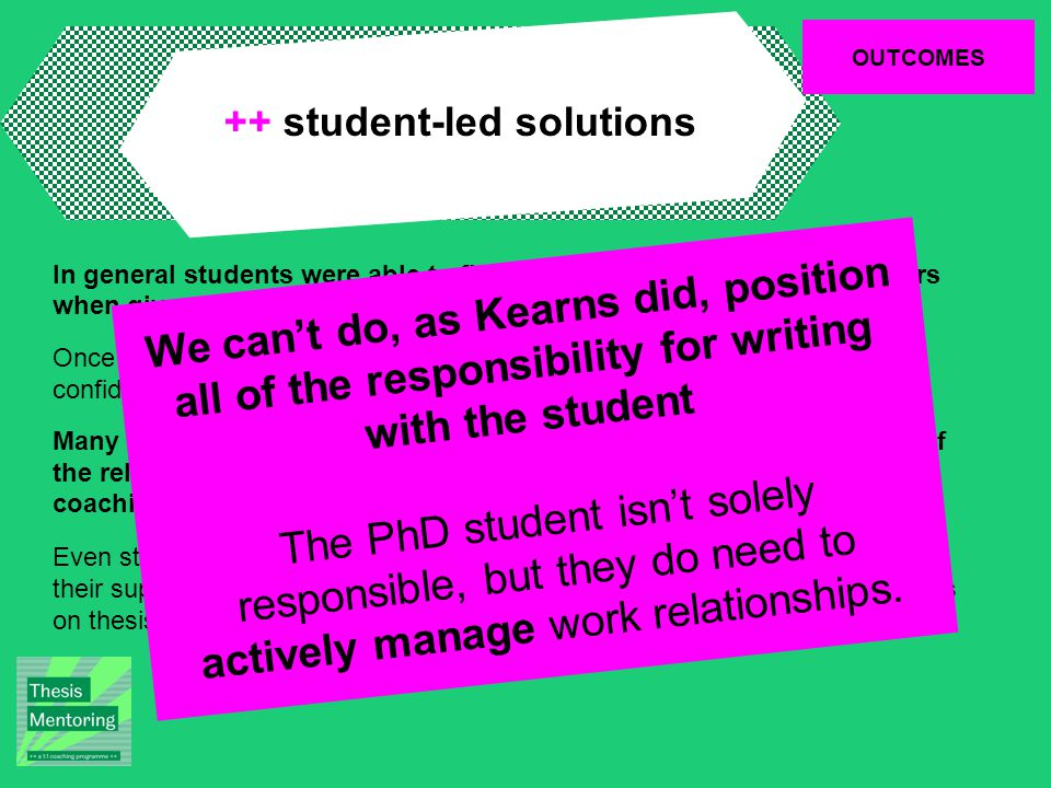 OUTCOMES ++ student-led solutions In general students were able to find ways to overcome writing barriers when given the opportunity to reflect and plan; Once a student had been able to solve a problem, they reported feeling confident in navigating further difficulties that may arise; Many of the barriers to productivity were inextricable from the nature of the relationship with the supervisor, or with the organisation, and coaching was able to also help with this; Even students who had reported a total breakdown in communication with their supervisor found it possible to renegotiate a working relationship to focus on thesis completion.