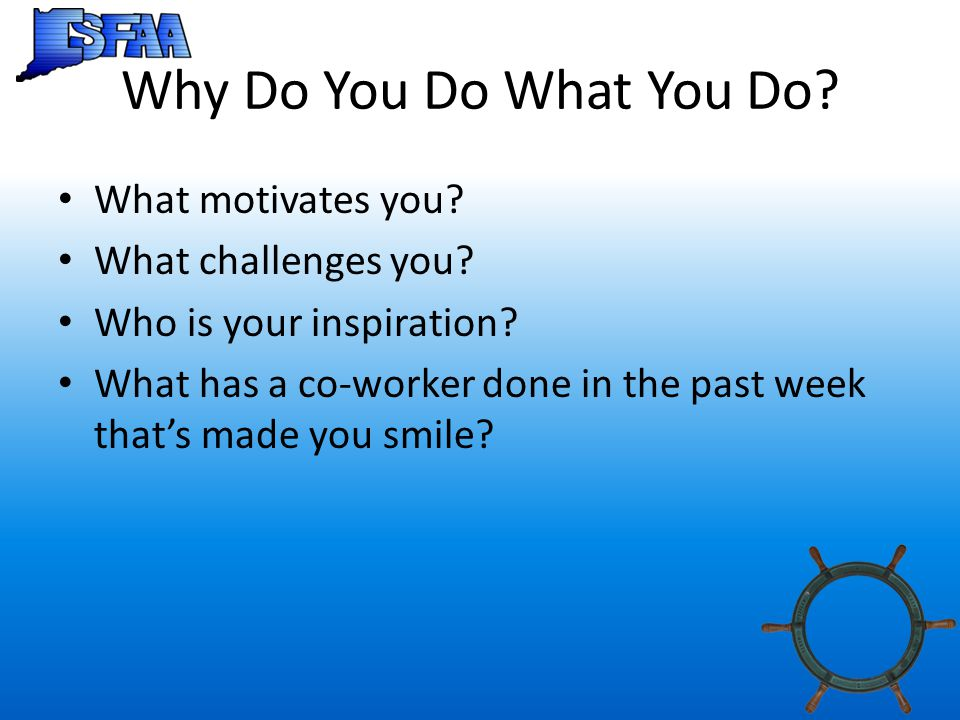 Why Do You Do What You Do. What motivates you. What challenges you.
