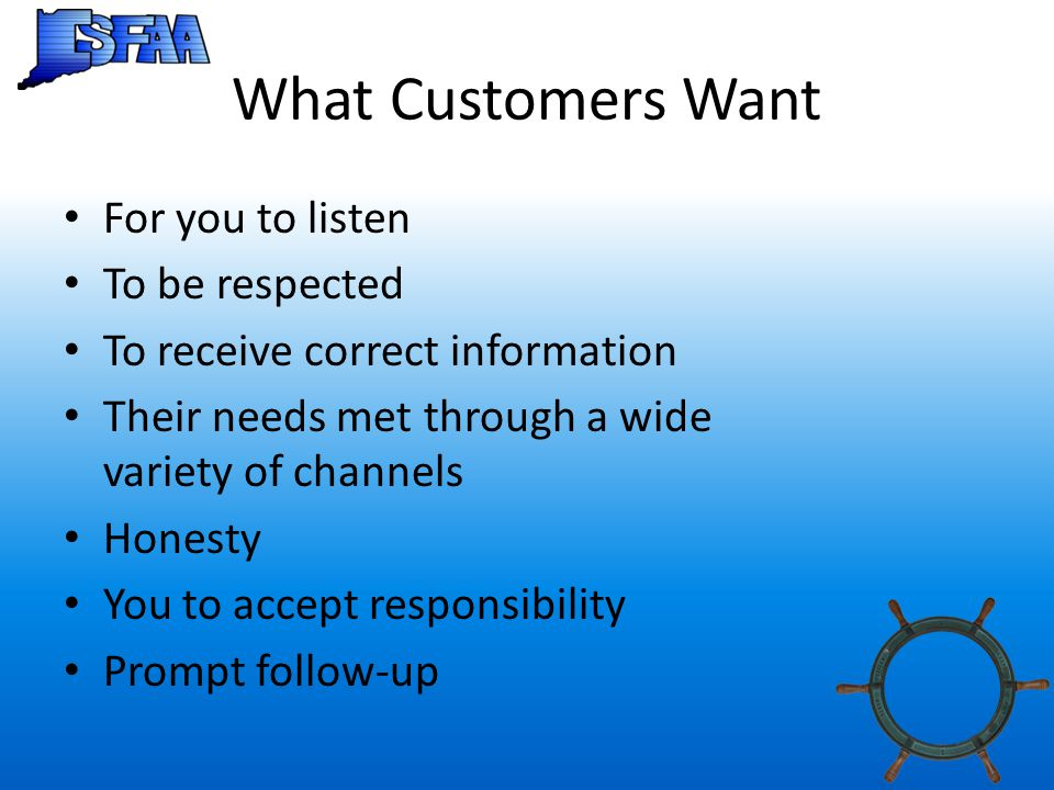 What Customers Want For you to listen To be respected To receive correct information Their needs met through a wide variety of channels Honesty You to accept responsibility Prompt follow-up