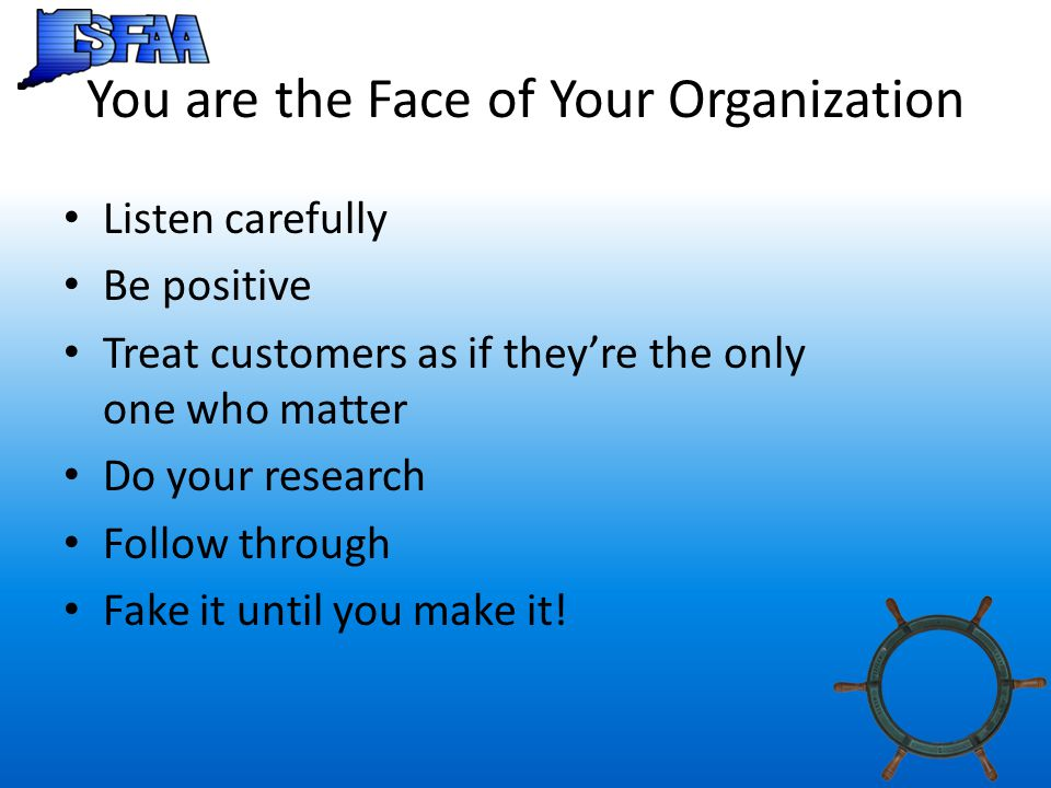 You are the Face of Your Organization Listen carefully Be positive Treat customers as if they're the only one who matter Do your research Follow through Fake it until you make it!