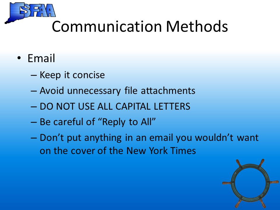 Communication Methods Email – Keep it concise – Avoid unnecessary file attachments – DO NOT USE ALL CAPITAL LETTERS – Be careful of Reply to All – Don't put anything in an email you wouldn't want on the cover of the New York Times