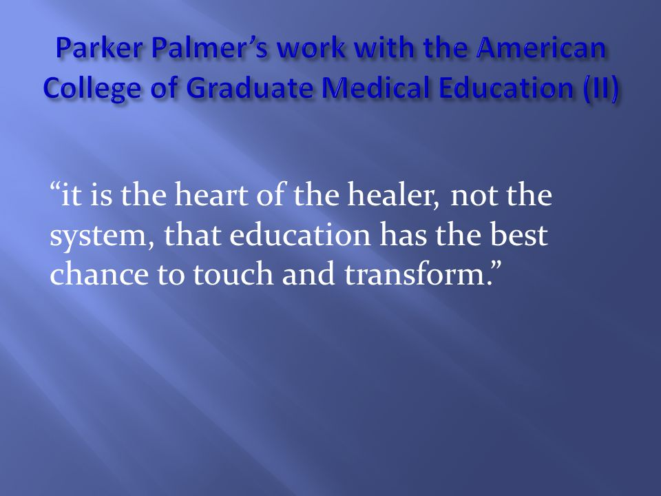 it is the heart of the healer, not the system, that education has the best chance to touch and transform.