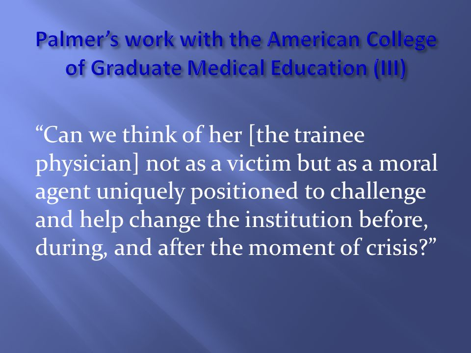 Can we think of her [the trainee physician] not as a victim but as a moral agent uniquely positioned to challenge and help change the institution before, during, and after the moment of crisis