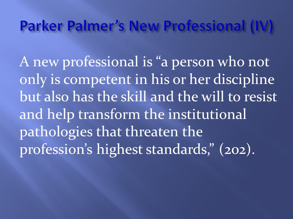 A new professional is a person who not only is competent in his or her discipline but also has the skill and the will to resist and help transform the institutional pathologies that threaten the profession's highest standards, (202).