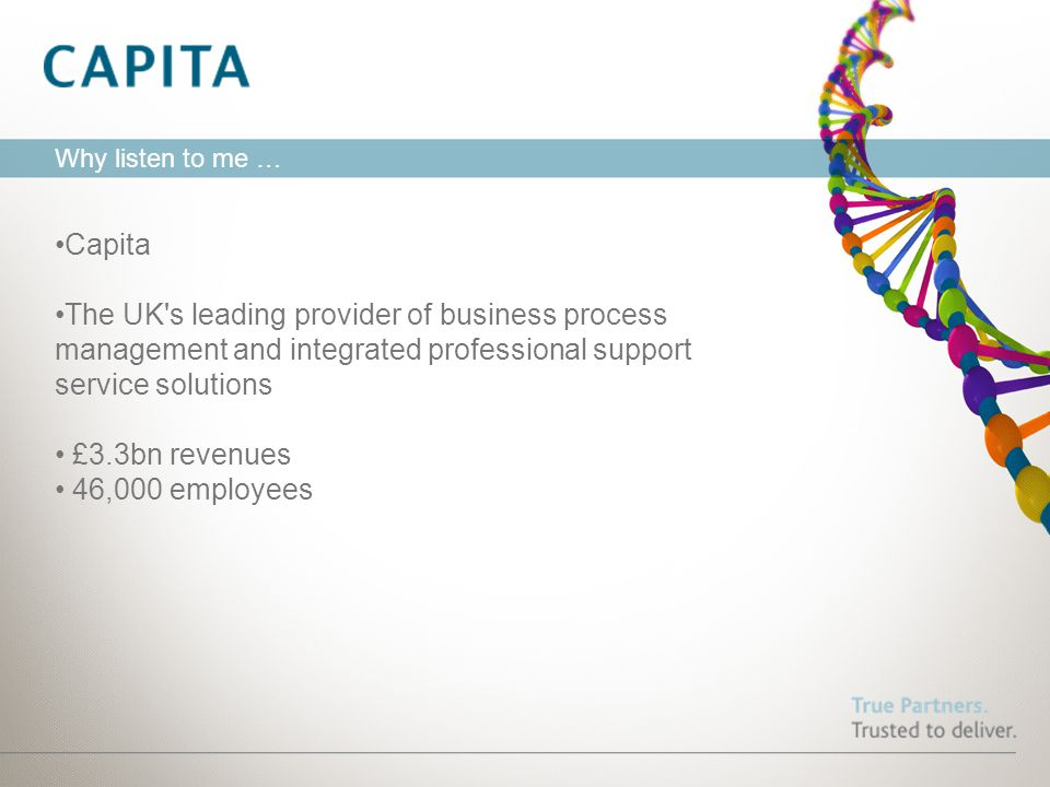 Why listen to me … Capita The UK's leading provider of business process management and integrated professional support service solutions £3.3bn revenu