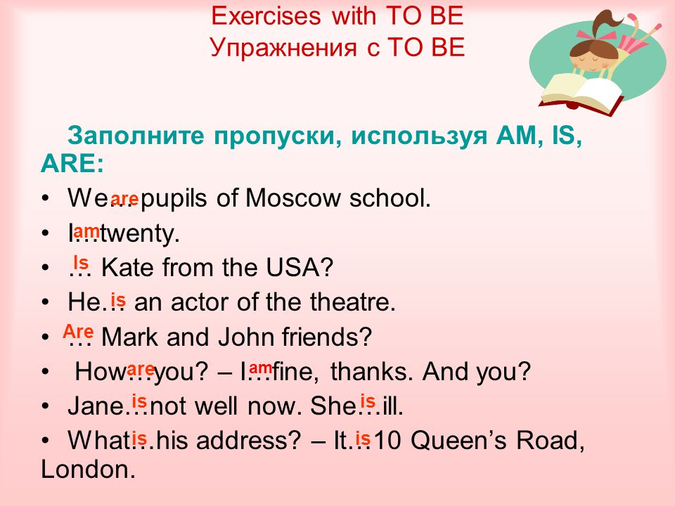 Заполните пропуски, используя AM, IS, ARE: We… pupils of Moscow school. I…twenty. … Kate from the USA? He… an actor of the theatre. … Mark and John fr