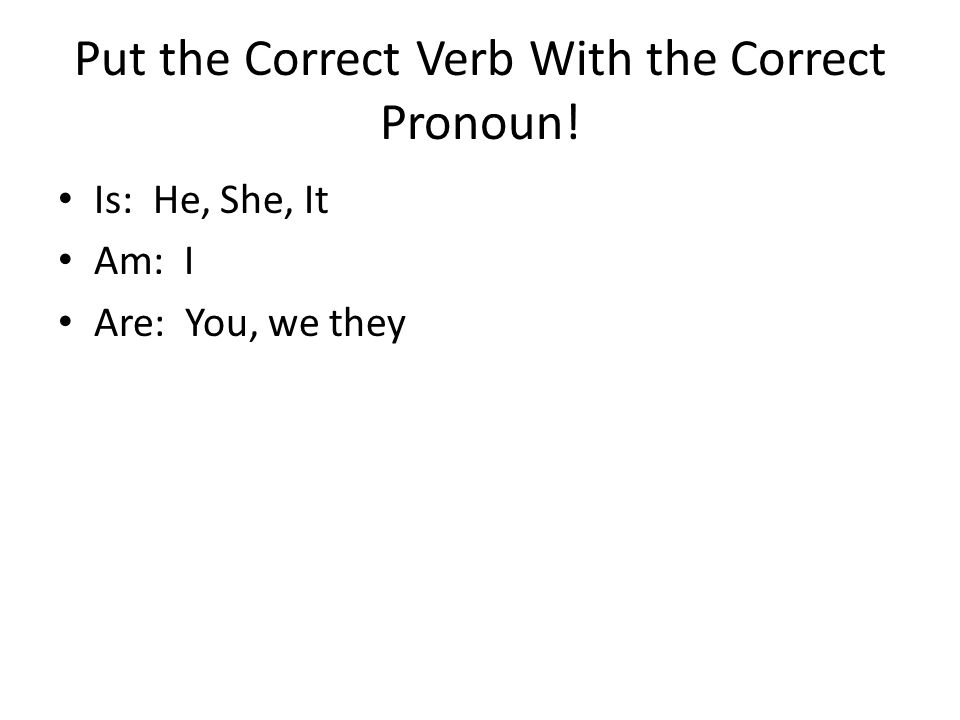 Put the Correct Verb With the Correct Pronoun! Is: He, She, It Am: I Are: You, we they