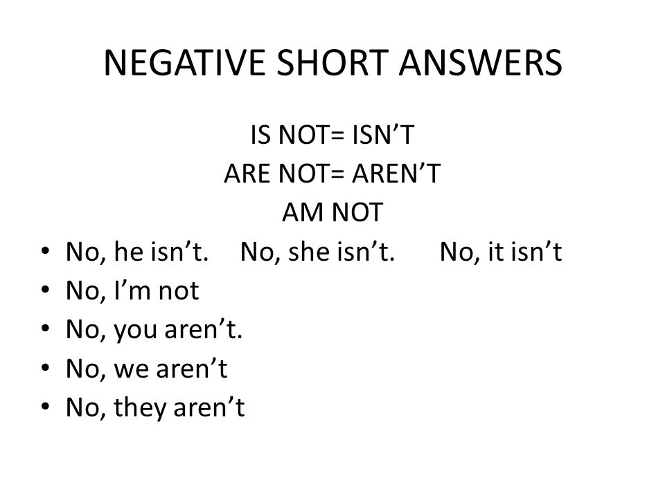 NEGATIVE SHORT ANSWERS IS NOT= ISN'T ARE NOT= AREN'T AM NOT No, he isn't.No, she isn't.No, it isn't No, I'm not No, you aren't. No, we aren't No, they