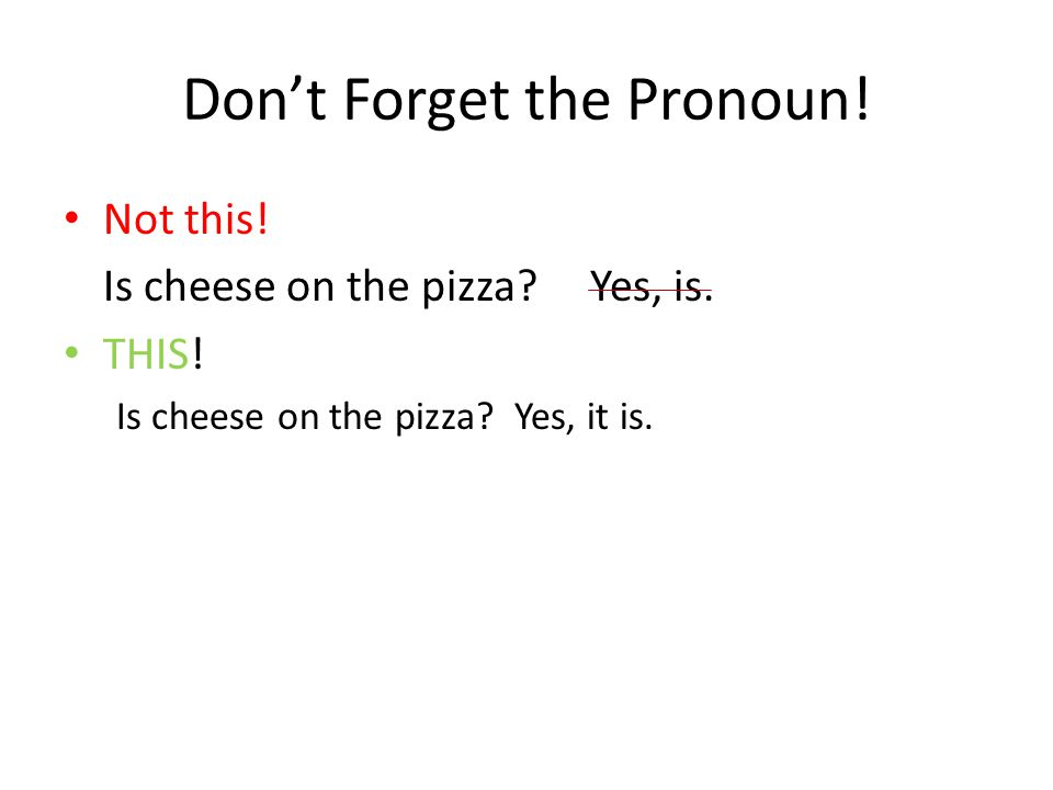 Don't Forget the Pronoun! Not this! Is cheese on the pizza?Yes, is. THIS! Is cheese on the pizza? Yes, it is.