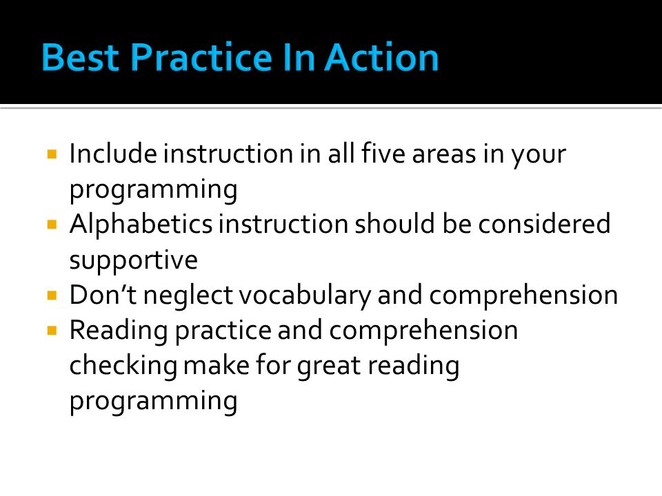  Include instruction in all five areas in your programming  Alphabetics instruction should be considered supportive  Don't neglect vocabulary and comprehension  Reading practice and comprehension checking make for great reading programming