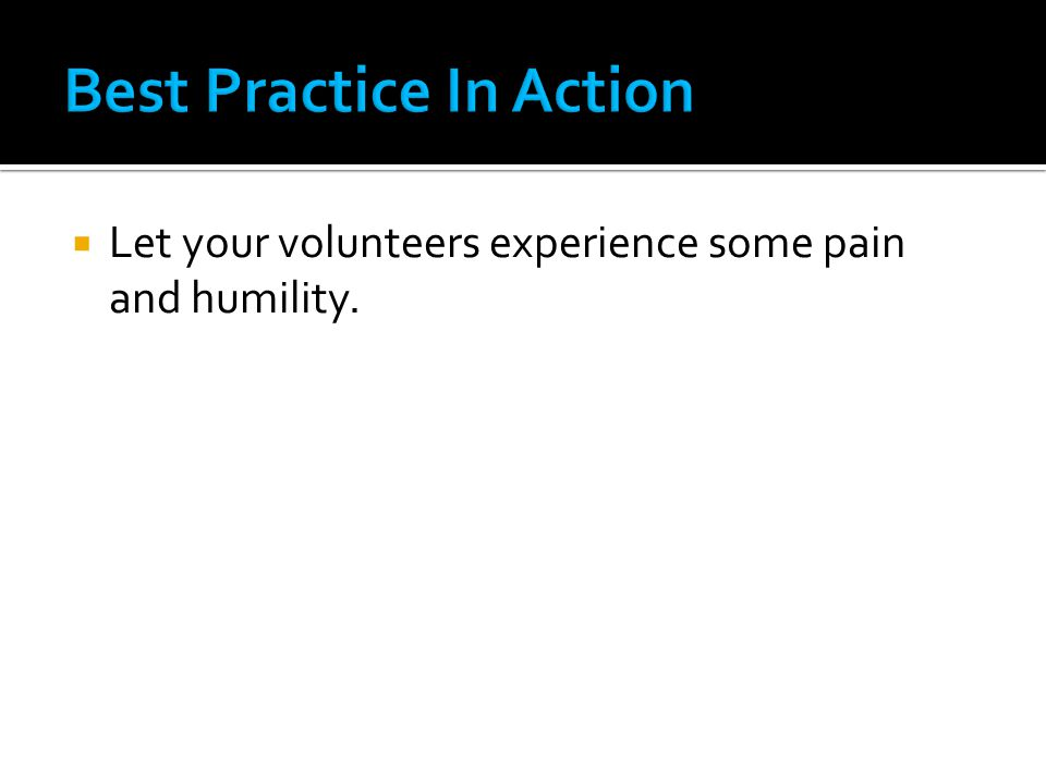  Let your volunteers experience some pain and humility.