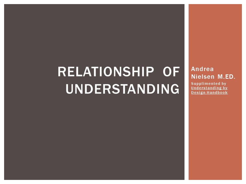 Andrea Nielsen M.ED. Supplimented by Understanding by Design Handbook RELATIONSHIP OF UNDERSTANDING