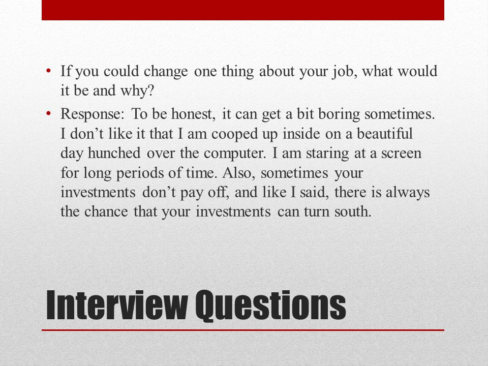 Interview Questions If you could change one thing about your job, what would it be and why.